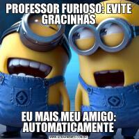 PROFESSOR FURIOSO: EVITE GRACINHASEU MAIS MEU AMIGO: AUTOMATICAMENTE