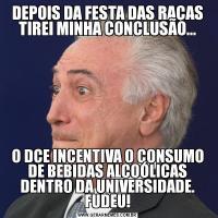 DEPOIS DA FESTA DAS RAÇAS TIREI MINHA CONCLUSÃO...O DCE INCENTIVA O CONSUMO DE BEBIDAS ALCOÓLICAS DENTRO DA UNIVERSIDADE. FUDEU!