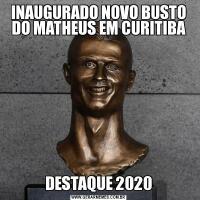 INAUGURADO NOVO BUSTO DO MATHEUS EM CURITIBADESTAQUE 2020