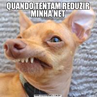 QUANDO TENTAM REDUZIR MINHA NET