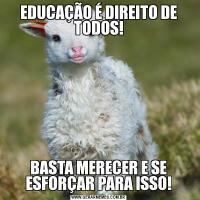 EDUCAÇÃO É DIREITO DE TODOS!BASTA MERECER E SE ESFORÇAR PARA ISSO!