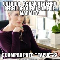 QUERIDA,  ACHA QUE TENHO PERFIL DE QUEM  COME DE MARMITA E COMPRA POTE