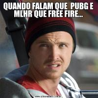 QUANDO FALAM QUE  PUBG E MLHR QUE FREE FIRE...
