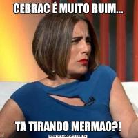 CEBRAC É MUITO RUIM...TA TIRANDO MERMAO?!
