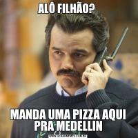 ALÔ FILHÃO? MANDA UMA PIZZA AQUI PRA MEDELLIN