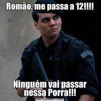 Romão, me passa a 12!!!!Ninguém vai passar nessa Porra!!!