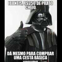 IBANEIS, R$250 DE PRATO CHEIODÁ MESMO PARA COMPRAR UMA CESTA BÁSICA