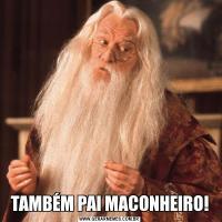 TAMBÉM PAI MACONHEIRO!