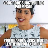 VOCÊ PODE SUBSTITUIR O PARMESÃOPOR GRANOLA E PASTA DE LENTILHA POR EXEMPLO