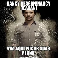 NANCY REAGAN!NANCY REAGAN!VIM AQUI PUCAR SUAS PERNA,