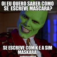 OI EU QUERO SABER COMO  SE  ESCREVE MÁSCARA?SE ESCREVE COM K E A SIM  MASKARA..