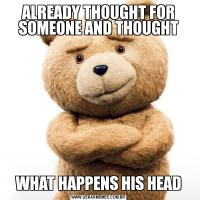 ALREADY THOUGHT FOR SOMEONE AND THOUGHTWHAT HAPPENS HIS HEAD