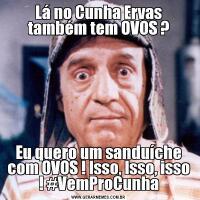 Lá no Cunha Ervas também tem OVOS ?Eu quero um sanduíche com OVOS ! Isso, Isso, isso ! #VemProCunha