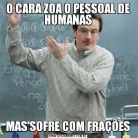O CARA ZOA O PESSOAL DE HUMANASMAS SOFRE COM FRAÇÕES
