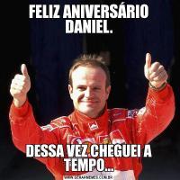 FELIZ ANIVERSÁRIO DANIEL.DESSA VEZ CHEGUEI A TEMPO...