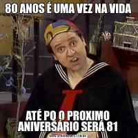 80 ANOS É UMA VEZ NA VIDAATÉ PQ O PROXIMO ANIVERSÁRIO SERÁ 81