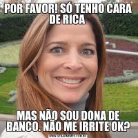 POR FAVOR! SÓ TENHO CARA DE RICA MAS NÃO SOU DONA DE BANCO. NÃO ME IRRITE OK?