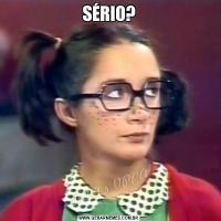 SÉRIO?