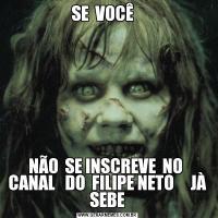 SE  VOCÊ   NÃO  SE INSCREVE  NO  CANAL   DO  FILIPE NETO     JÀ SEBE