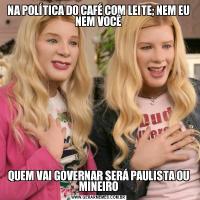 NA POLÍTICA DO CAFÉ COM LEITE; NEM EU NEM VOCÊQUEM VAI GOVERNAR SERÁ PAULISTA OU MINEIRO