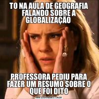 TO NA AULA DE GEOGRAFIA FALANDO SOBRE A GLOBALIZAÇÃO PROFESSORA PEDIU PARA FAZER UM RESUMO SOBRE O QUE FOI DITO