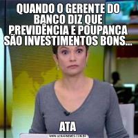QUANDO O GERENTE DO BANCO DIZ QUE PREVIDÊNCIA E POUPANÇA SÃO INVESTIMENTOS BONS...ATA