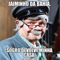JAIMINHO DA BAHIA.SOGRO DEVOLVE MINHA CASA!