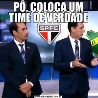PÔ, COLOCA UM TIME DE VERDADE