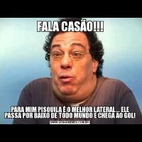 FALA CASÃO!!!PARA MIM PISQUILA É O MELHOR LATERAL... ELE PASSA POR BAIXO DE TODO MUNDO E CHEGA AO GOL!