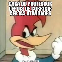 CARA DO PROFESSOR DEPOIS DE CORRIGIR CERTAS ATIVIDADES