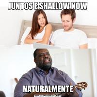 JUNTOS E SHALLOW NOWNATURALMENTE
