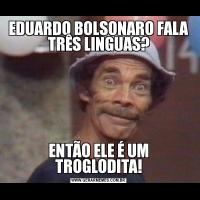 EDUARDO BOLSONARO FALA TRÊS LINGUAS?ENTÃO ELE É UM TROGLODITA!
