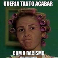 QUERIA TANTO ACABAR COM O RACISMO