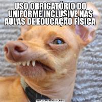 USO OBRIGATÓRIO DO UNIFORME INCLUSIVE NAS AULAS DE EDUCAÇÃO FÍSICA