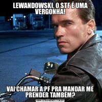 LEWANDOWSKI, O STF É UMA VERGONHA!VAI CHAMAR A PF PRA MANDAR ME PRENDER TAMBÉM?