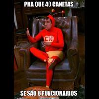 PRA QUE 40 CANETASSE SÃO 8 FUNCIONARIOS