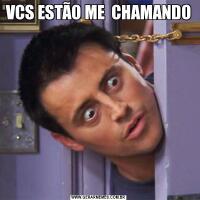 VCS ESTÃO ME  CHAMANDO