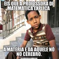 EIS QUE A PROFESSORA DE MATEMÁTICA EXPLICA A MATÉRIA E DA AQUELE NÓ NO CÉREBRO.