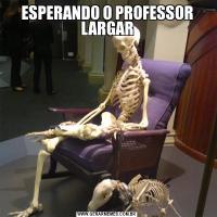 ESPERANDO O PROFESSOR LARGAR