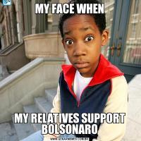 MY FACE WHENMY RELATIVES SUPPORT BOLSONARO
