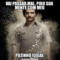 VAI PASSAR MAL, PIRO SUA MENTE COM MEUPOZINHO ILEGAL