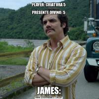 PLAYER: CRIATURA 5   PRESENTE DIVINO: 5JAMES: