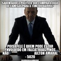 SABEM AQUELE POLÍTICO QUE COMPRA O JOGO DE CAMISAS PARA O TIME DO BAIRRO?POIS É, ELE É QUEM PODE ESTAR ENVOLVIDO EM FALCATRUAS... NÓS NÃO                                    AILTON AMARAL - 5020