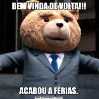 BEM VINDA DE VOLTA!!!ACABOU A FÉRIAS.