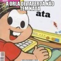 A ORLA DE TAPEROÁ NÃO TEM NADA