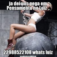 ja dei uns pega em Pensamento no Luiz ..22988522108 whats luiz