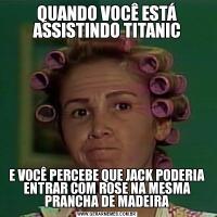 QUANDO VOCÊ ESTÁ ASSISTINDO TITANICE VOCÊ PERCEBE QUE JACK PODERIA ENTRAR COM ROSE NA MESMA PRANCHA DE MADEIRA