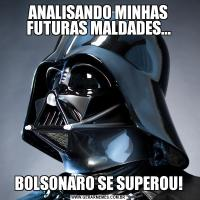 ANALISANDO MINHAS FUTURAS MALDADES...BOLSONARO SE SUPEROU!