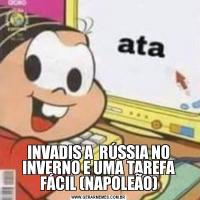 INVADIS A  RÚSSIA NO INVERNO E UMA TAREFA FÁCIL (NAPOLEÃO)