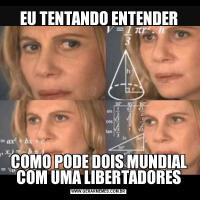 EU TENTANDO ENTENDERCOMO PODE DOIS MUNDIAL COM UMA LIBERTADORES